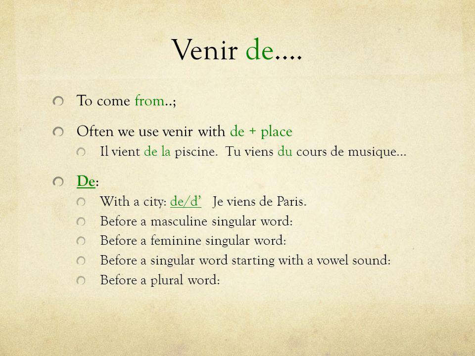 Venir de….To come from..; Often we use venir with de + place Il vient de la piscine.