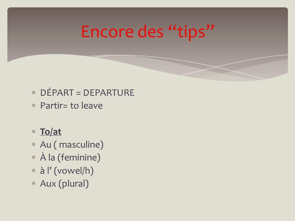DÉPART = DEPARTURE Partir= to leave To/at Au ( masculine) À la (feminine) à l (vowel/h) Aux (plural) Encore des tips