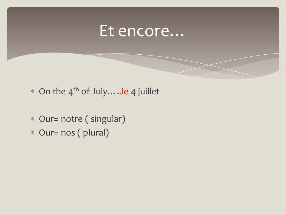 On the 4 th of July…..le 4 juillet Our= notre ( singular) Our= nos ( plural) Et encore…
