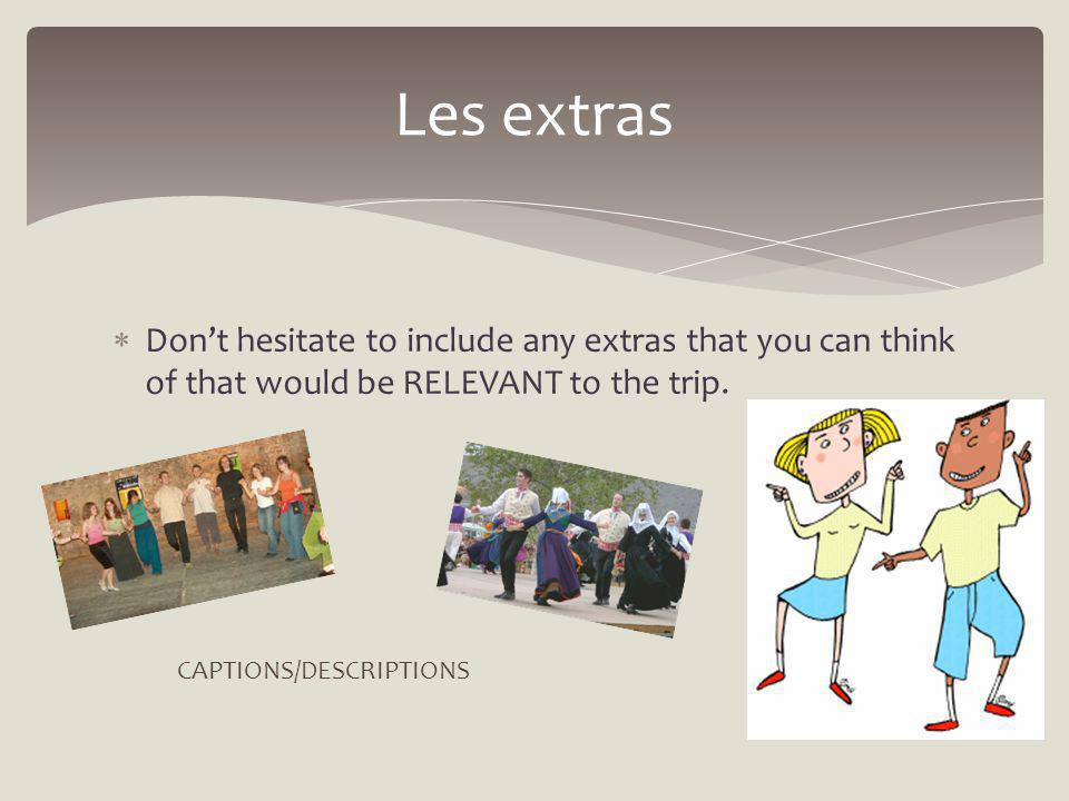 Dont hesitate to include any extras that you can think of that would be RELEVANT to the trip. Les extras CAPTIONS/DESCRIPTIONS