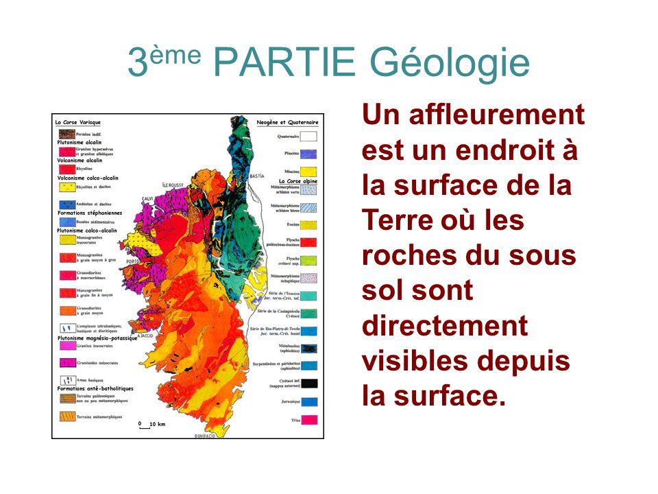 3 ème PARTIE Géologie Un affleurement est un endroit à la surface de la Terre où les roches du sous sol sont directement visibles depuis la surface.