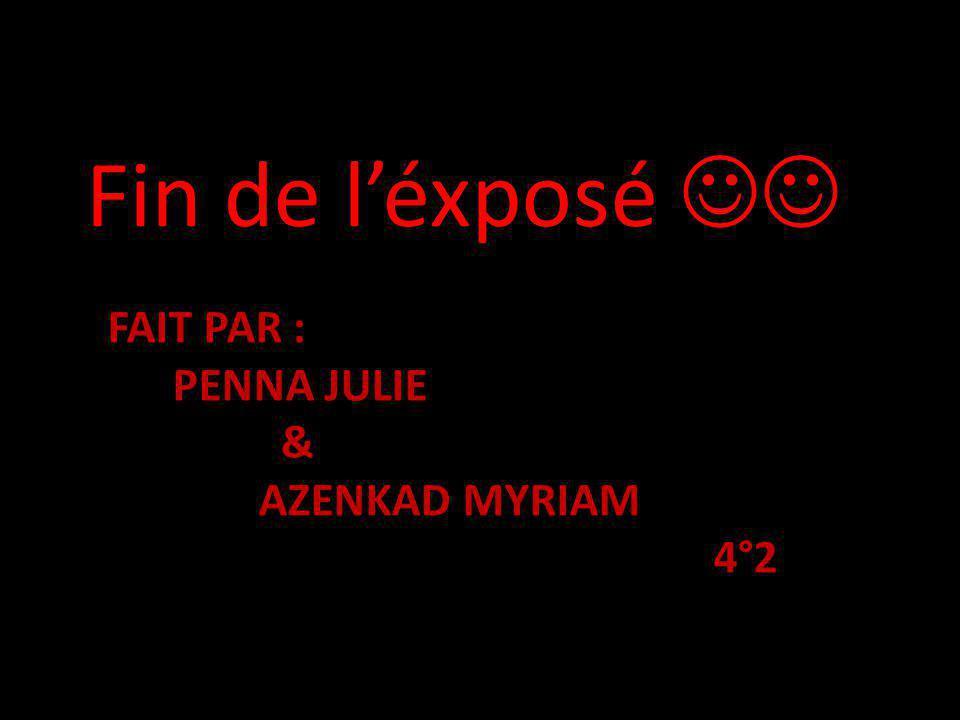 FAIT PAR : PENNA JULIE & AZENKAD MYRIAM 4°2 Fin de léxposé