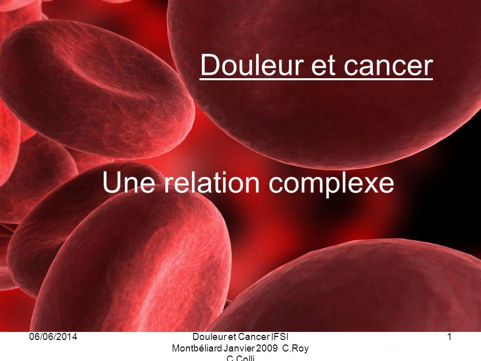 06/06/2014Douleur et Cancer IFSI Montbéliard Janvier 2009 C.Roy C.Colli 1 Douleur et cancer Une relation complexe