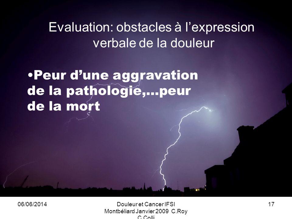 06/06/2014Douleur et Cancer IFSI Montbéliard Janvier 2009 C.Roy C.Colli 17 Evaluation: obstacles à lexpression verbale de la douleur Peur dune aggravation de la pathologie,…peur de la mort