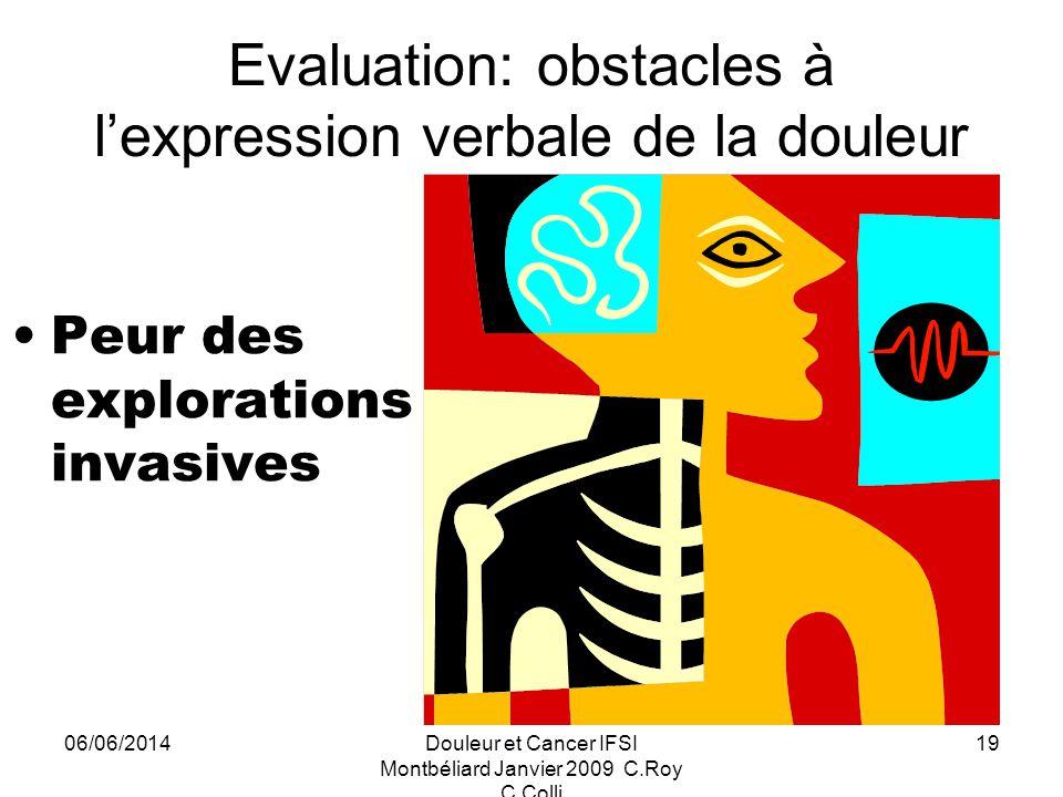 06/06/2014Douleur et Cancer IFSI Montbéliard Janvier 2009 C.Roy C.Colli 19 Evaluation: obstacles à lexpression verbale de la douleur Peur des explorations invasives