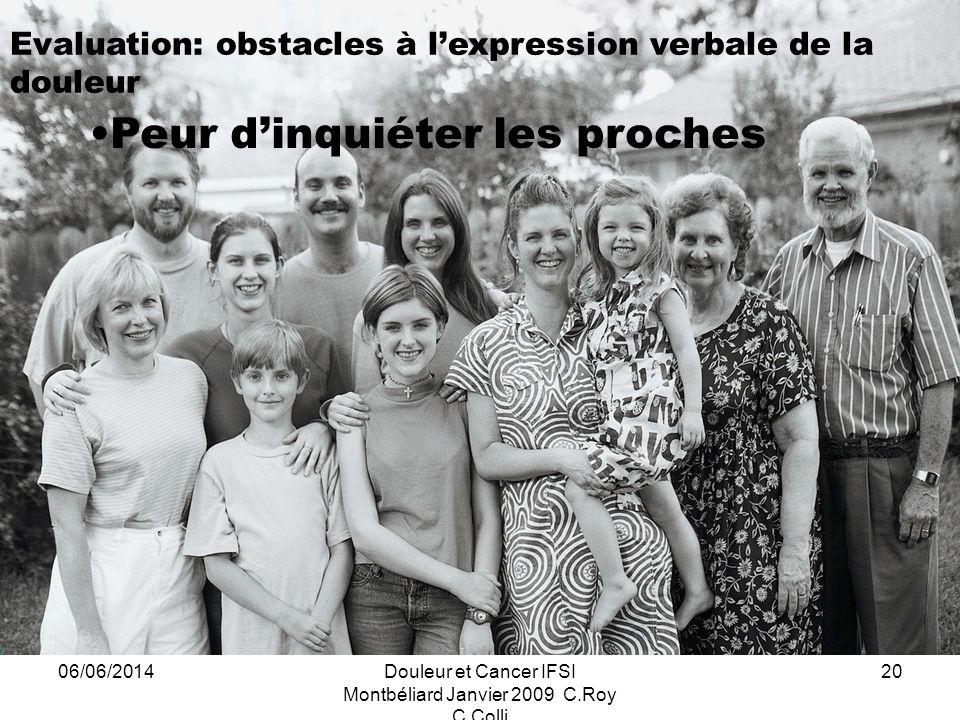 06/06/2014Douleur et Cancer IFSI Montbéliard Janvier 2009 C.Roy C.Colli 20 Evaluation: obstacles à lexpression verbale de la douleur Peur dinquiéter les proches
