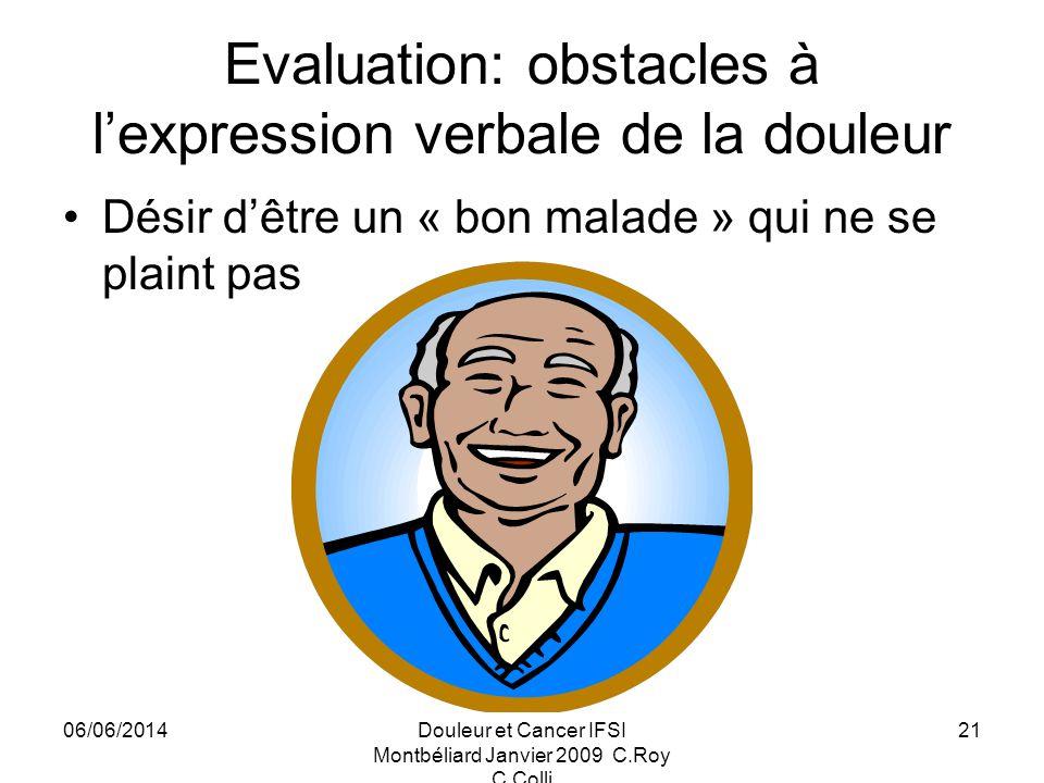 06/06/2014Douleur et Cancer IFSI Montbéliard Janvier 2009 C.Roy C.Colli 21 Evaluation: obstacles à lexpression verbale de la douleur Désir dêtre un « bon malade » qui ne se plaint pas