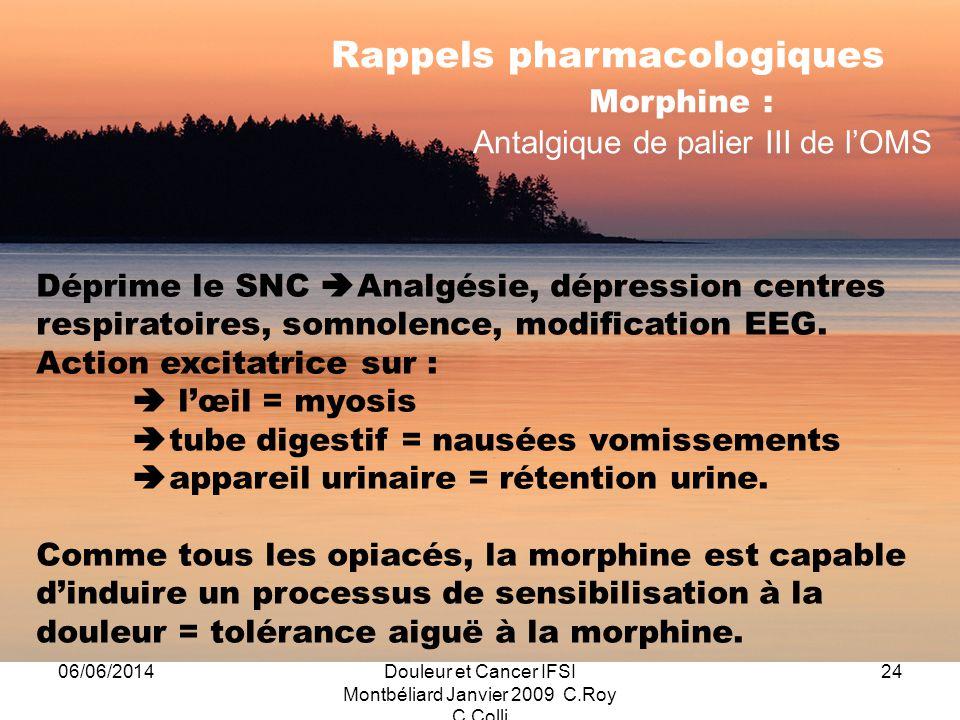 06/06/2014Douleur et Cancer IFSI Montbéliard Janvier 2009 C.Roy C.Colli 24 Rappels pharmacologiques Morphine : Antalgique de palier III de lOMS Déprime le SNC Analgésie, dépression centres respiratoires, somnolence, modification EEG.