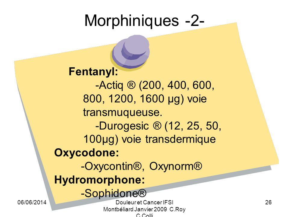 06/06/2014Douleur et Cancer IFSI Montbéliard Janvier 2009 C.Roy C.Colli 26 Morphiniques -2- Fentanyl: -Actiq ® (200, 400, 600, 800, 1200, 1600 μg) voie transmuqueuse.