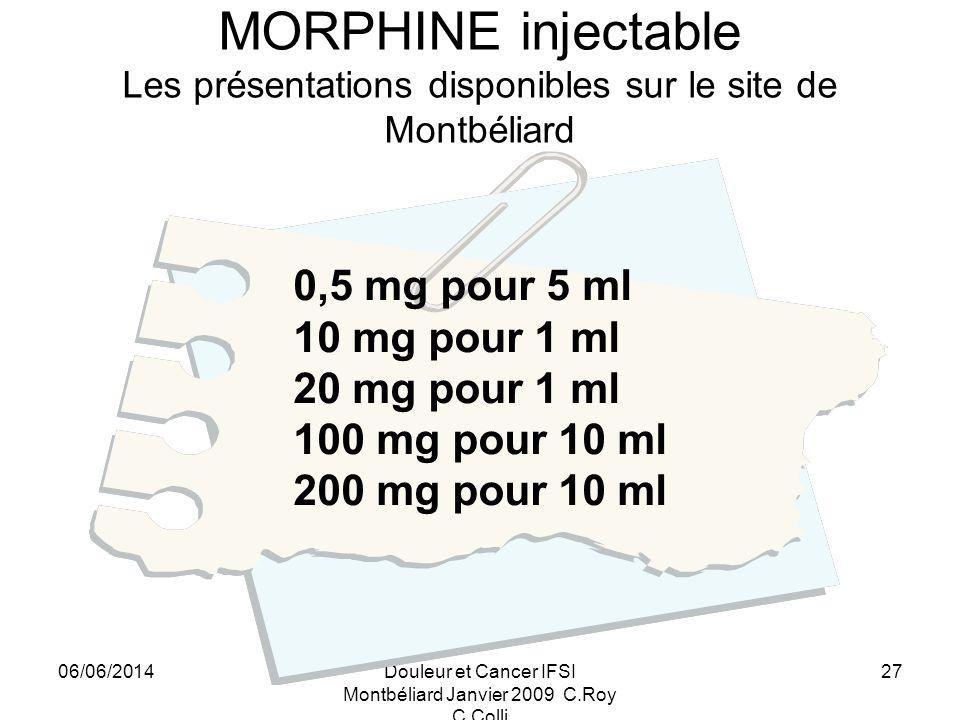 06/06/2014Douleur et Cancer IFSI Montbéliard Janvier 2009 C.Roy C.Colli 27 MORPHINE injectable Les présentations disponibles sur le site de Montbéliard 0,5 mg pour 5 ml 10 mg pour 1 ml 20 mg pour 1 ml 100 mg pour 10 ml 200 mg pour 10 ml