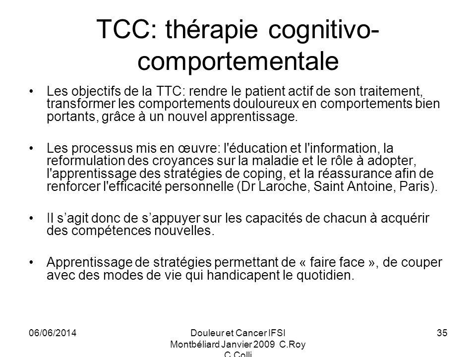 06/06/2014Douleur et Cancer IFSI Montbéliard Janvier 2009 C.Roy C.Colli 35 TCC: thérapie cognitivo- comportementale Les objectifs de la TTC: rendre le patient actif de son traitement, transformer les comportements douloureux en comportements bien portants, grâce à un nouvel apprentissage.