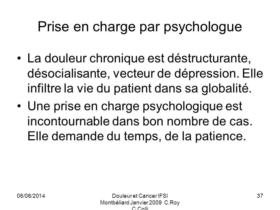 06/06/2014Douleur et Cancer IFSI Montbéliard Janvier 2009 C.Roy C.Colli 37 Prise en charge par psychologue La douleur chronique est déstructurante, désocialisante, vecteur de dépression.