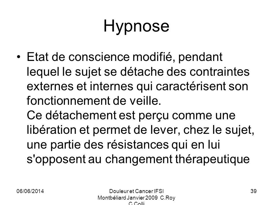 06/06/2014Douleur et Cancer IFSI Montbéliard Janvier 2009 C.Roy C.Colli 39 Hypnose Etat de conscience modifié, pendant lequel le sujet se détache des contraintes externes et internes qui caractérisent son fonctionnement de veille.