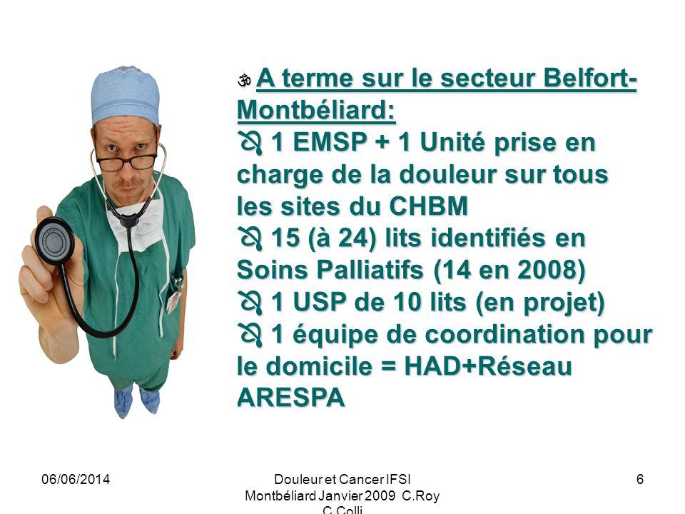 06/06/2014Douleur et Cancer IFSI Montbéliard Janvier 2009 C.Roy C.Colli 6 A terme sur le secteur Belfort- Montbéliard: A terme sur le secteur Belfort- Montbéliard: 1 EMSP + 1 Unité prise en charge de la douleur sur tous les sites du CHBM 1 EMSP + 1 Unité prise en charge de la douleur sur tous les sites du CHBM 15 (à 24) lits identifiés en Soins Palliatifs (14 en 2008) 15 (à 24) lits identifiés en Soins Palliatifs (14 en 2008) 1 USP de 10 lits (en projet) 1 USP de 10 lits (en projet) 1 équipe de coordination pour le domicile = HAD+Réseau ARESPA 1 équipe de coordination pour le domicile = HAD+Réseau ARESPA