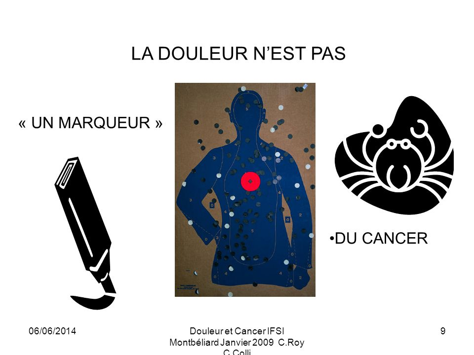 06/06/2014Douleur et Cancer IFSI Montbéliard Janvier 2009 C.Roy C.Colli 9 DU CANCER LA DOULEUR NEST PAS « UN MARQUEUR »