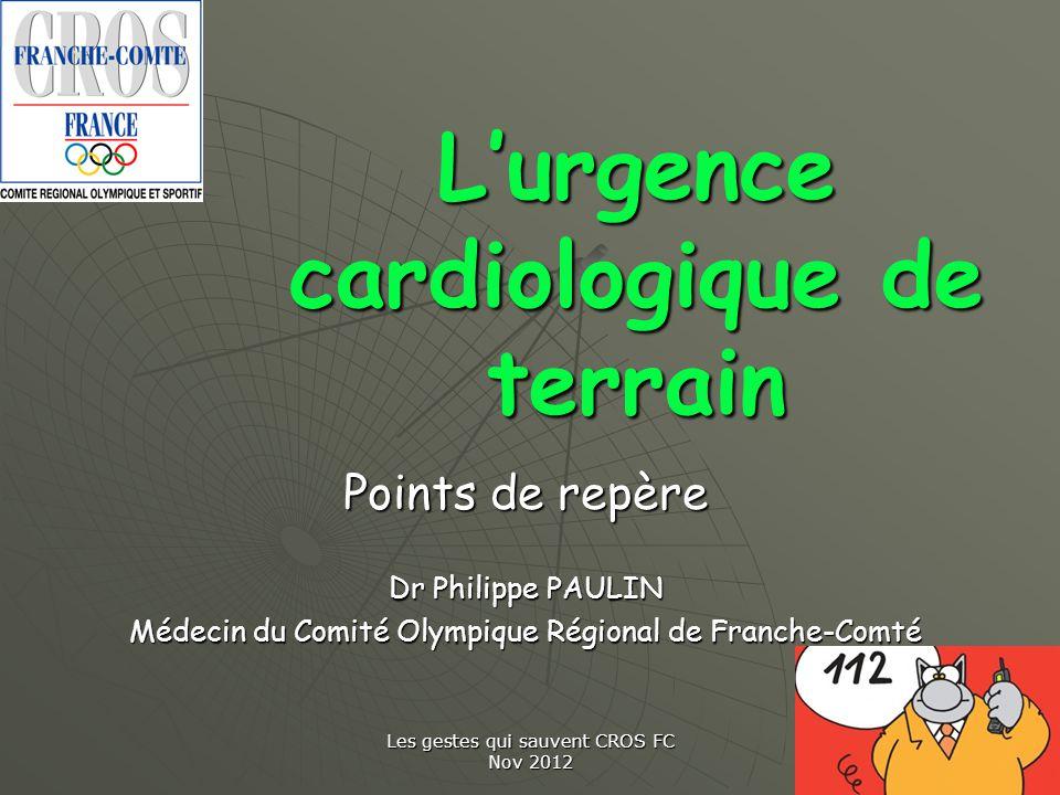 Les gestes qui sauvent CROS FC Nov 2012 Lurgence cardiologique de terrain Points de repère Dr Philippe PAULIN Médecin du Comité Olympique Régional de
