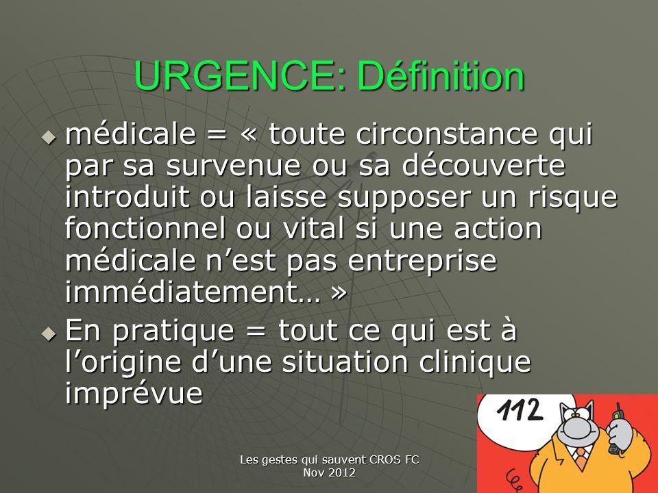 Les gestes qui sauvent CROS FC Nov 2012 URGENCE: Définition médicale = « toute circonstance qui par sa survenue ou sa découverte introduit ou laisse s