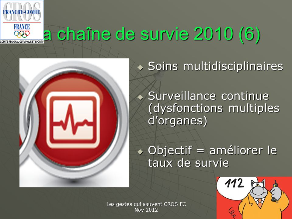 Les gestes qui sauvent CROS FC Nov 2012 La chaîne de survie 2010 (6) Soins multidisciplinaires Soins multidisciplinaires Surveillance continue (dysfon