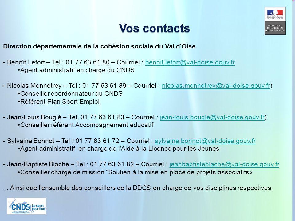 24 Direction départementale de la cohésion sociale du Val d Oise - Benoît Lefort – Tel : 01 77 63 61 80 – Courriel : benoit.lefort@val-doise.gouv.frbenoit.lefort@val-doise.gouv.fr Agent administratif en charge du CNDS - Nicolas Mennetrey – Tel : 01 77 63 61 89 – Courriel : nicolas.mennetrey@val-doise.gouv.fr)nicolas.mennetrey@val-doise.gouv.fr Conseiller coordonnateur du CNDS Référent Plan Sport Emploi - Jean-Louis Bouglé – Tel: 01 77 63 61 83 – Courriel : jean-louis.bougle@val-doise.gouv.fr)jean-louis.bougle@val-doise.gouv.fr Conseiller référent Accompagnement éducatif - Sylvaine Bonnot – Tel : 01 77 63 61 72 – Courriel : sylvaine.bonnot@val-doise.gouv.frsylvaine.bonnot@val-doise.gouv.fr Agent administratif en charge de l Aide à la Licence pour les Jeunes - Jean-Baptiste Blache – Tel : 01 77 63 61 82 – Courriel : jeanbaptisteblache@val-doise.gouv.frjeanbaptisteblache@val-doise.gouv.fr Conseiller chargé de mission Soutien à la mise en place de projets associatifs«...