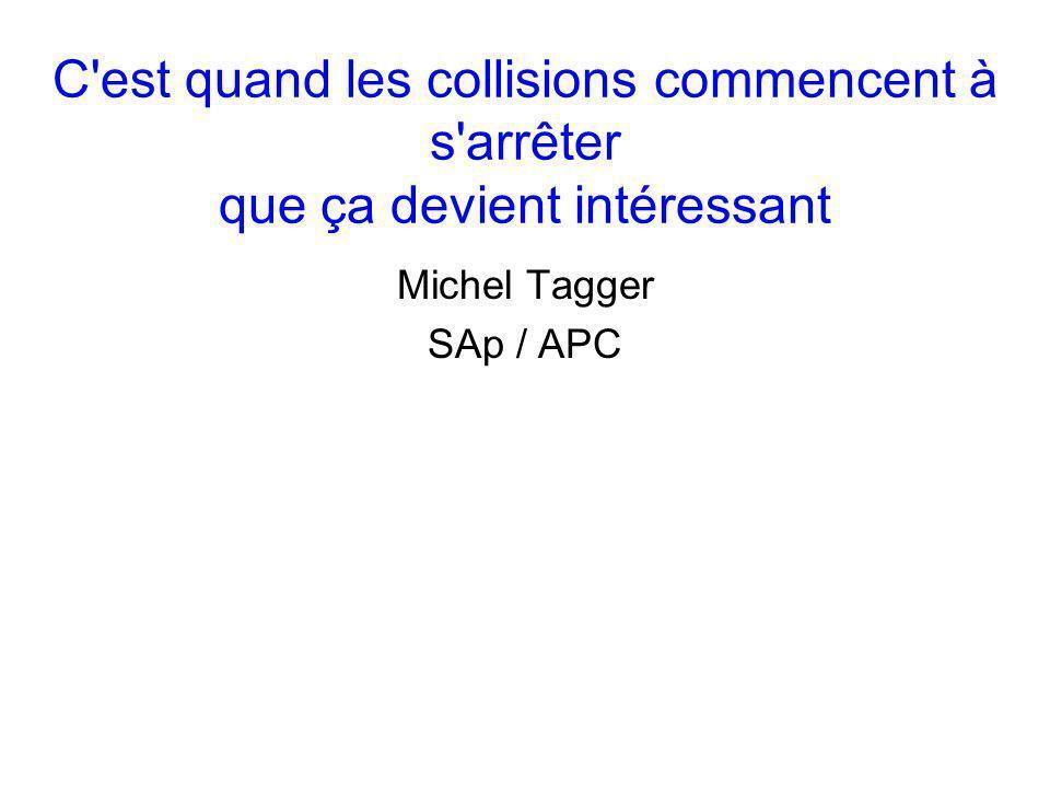 C est quand les collisions commencent à s arrêter que ça devient intéressant Michel Tagger SAp / APC