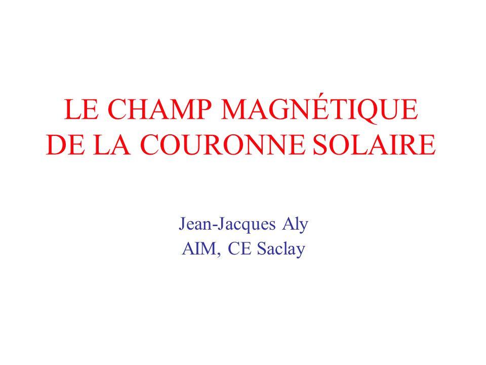 LE CHAMP MAGNÉTIQUE DE LA COURONNE SOLAIRE Jean-Jacques Aly AIM, CE Saclay