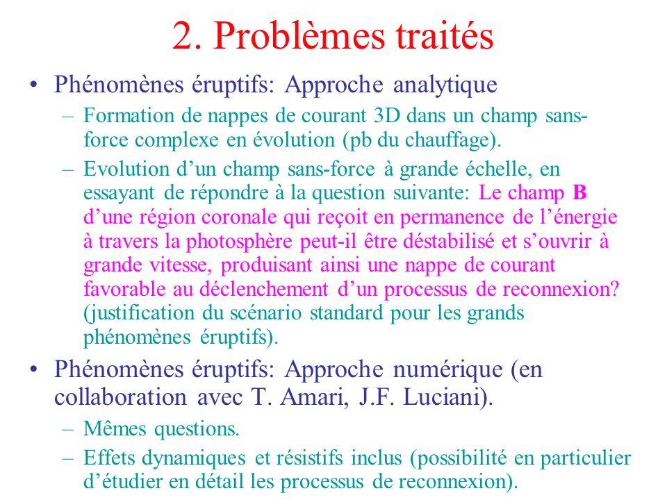 2. Problèmes traités Phénomènes éruptifs: Approche analytique –Formation de nappes de courant 3D dans un champ sans- force complexe en évolution (pb d