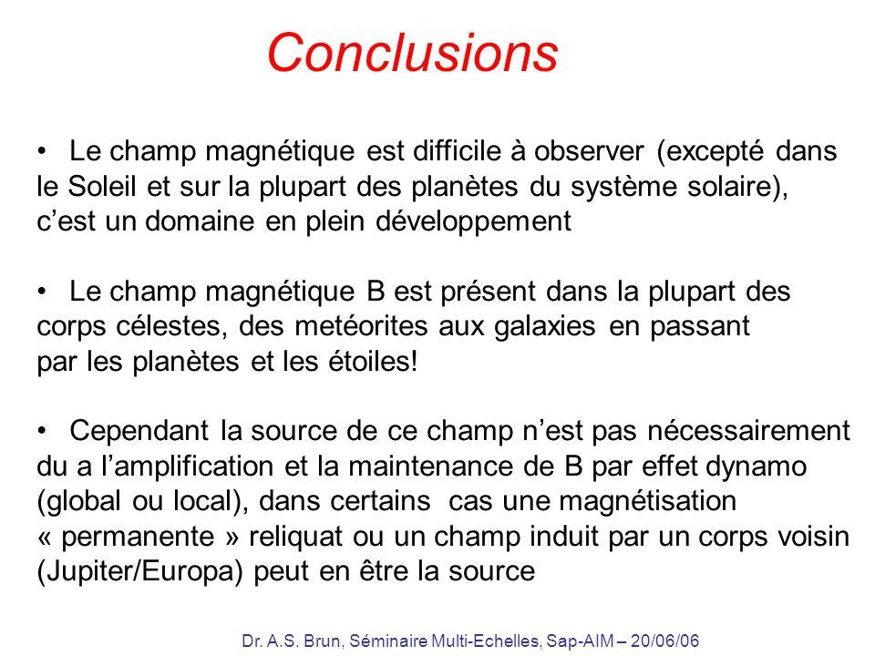 Dr. A.S. Brun, Séminaire Multi-Echelles, Sap-AIM – 20/06/06 Conclusions Le champ magnétique est difficile à observer (excepté dans le Soleil et sur la
