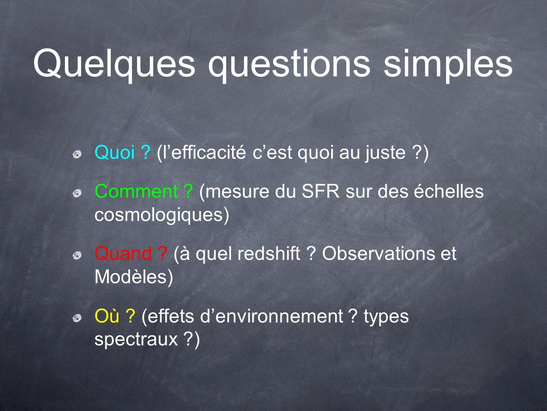 Quelques questions simples Quoi ? (lefficacité cest quoi au juste ?) Comment ? (mesure du SFR sur des échelles cosmologiques) Quand ? (à quel redshift