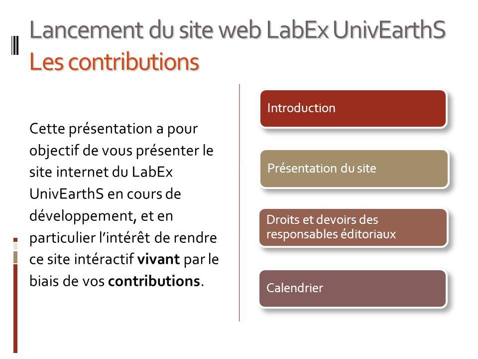 Lancement du site web LabEx UnivEarthS Les contributions Cette présentation a pour objectif de vous présenter le site internet du LabEx UnivEarthS en cours de développement, et en particulier lintérêt de rendre ce site intéractif vivant par le biais de vos contributions.