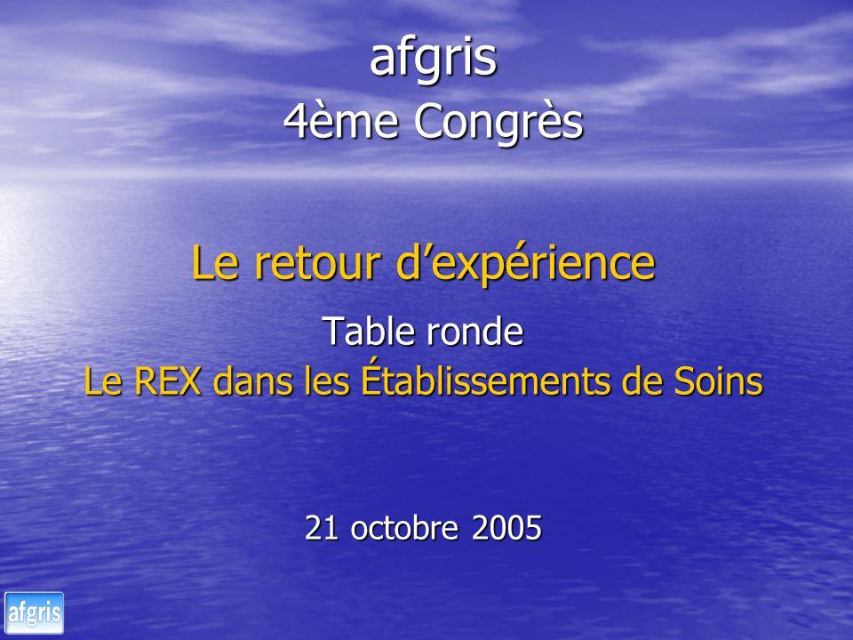afgris 4ème Congrès Le retour dexpérience Table ronde Le REX dans les Établissements de Soins 21 octobre 2005