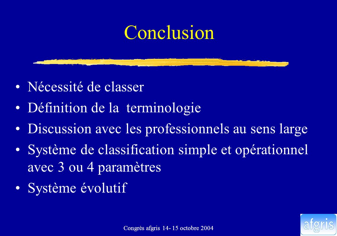 Congrès afgris 14- 15 octobre 2004 Conclusion Nécessité de classer Définition de la terminologie Discussion avec les professionnels au sens large Système de classification simple et opérationnel avec 3 ou 4 paramètres Système évolutif