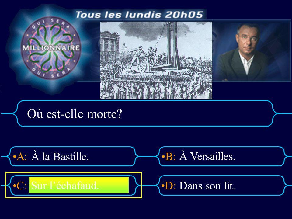 A:B: D:C: Où est-elle morte? À la Bastille. À Versailles. Dans son lit. Sur léchafaud.