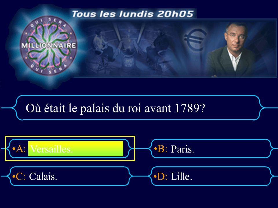 A:B: D:C: Où était le palais du roi avant 1789? Calais.Lille. Versailles. Paris.