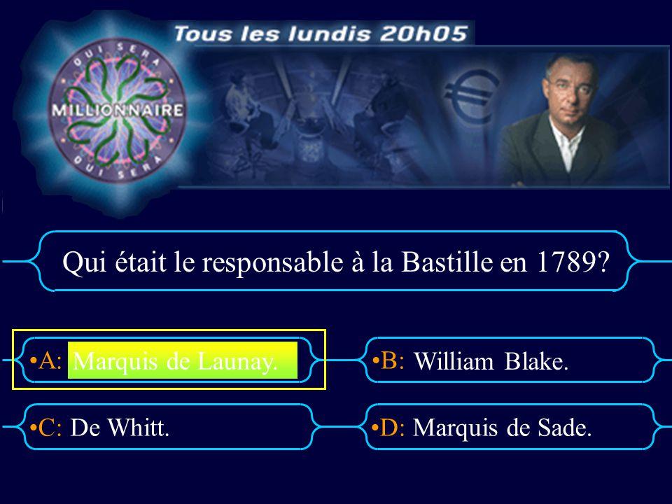 A:B: D:C: Qui était le responsable à la Bastille en 1789? De Whitt.Marquis de Sade. Marquis de Launay. William Blake.