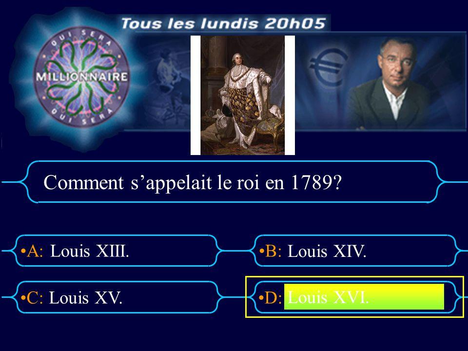 A:B: D:C: Comment sappelait le roi en 1789? Louis XIII. Louis XV. Louis XIV. Louis XVI.