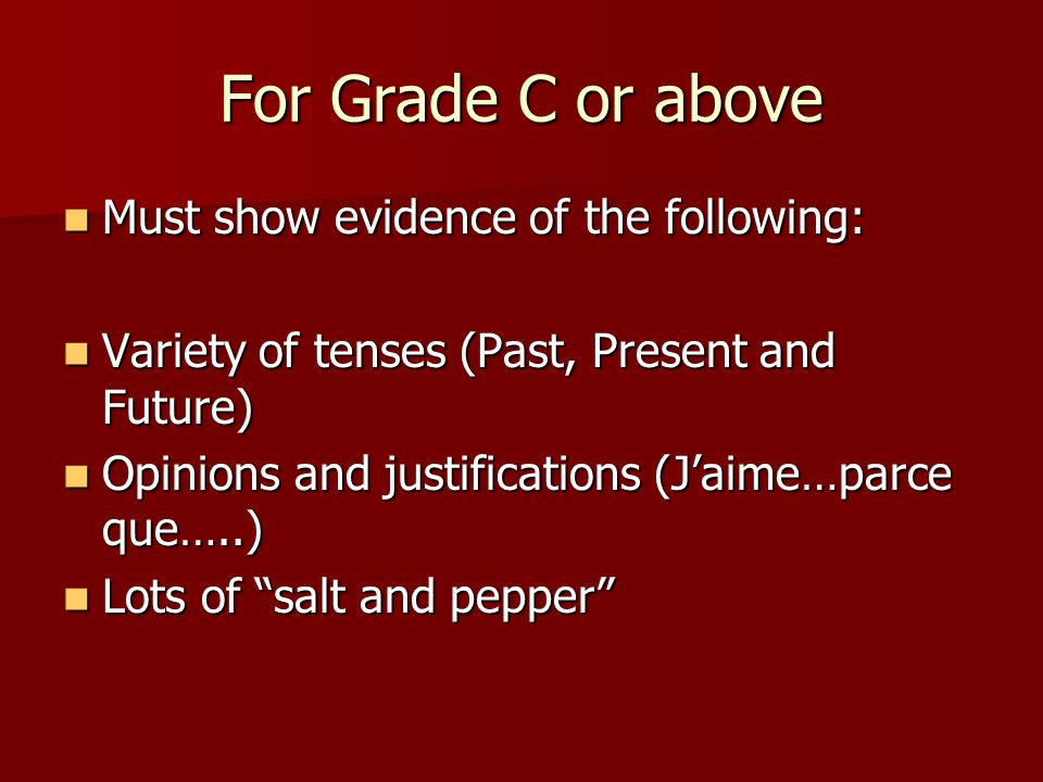 For Grade C or above Must show evidence of the following: Must show evidence of the following: Variety of tenses (Past, Present and Future) Variety of tenses (Past, Present and Future) Opinions and justifications (Jaime…parce que…..) Opinions and justifications (Jaime…parce que…..) Lots of salt and pepper Lots of salt and pepper