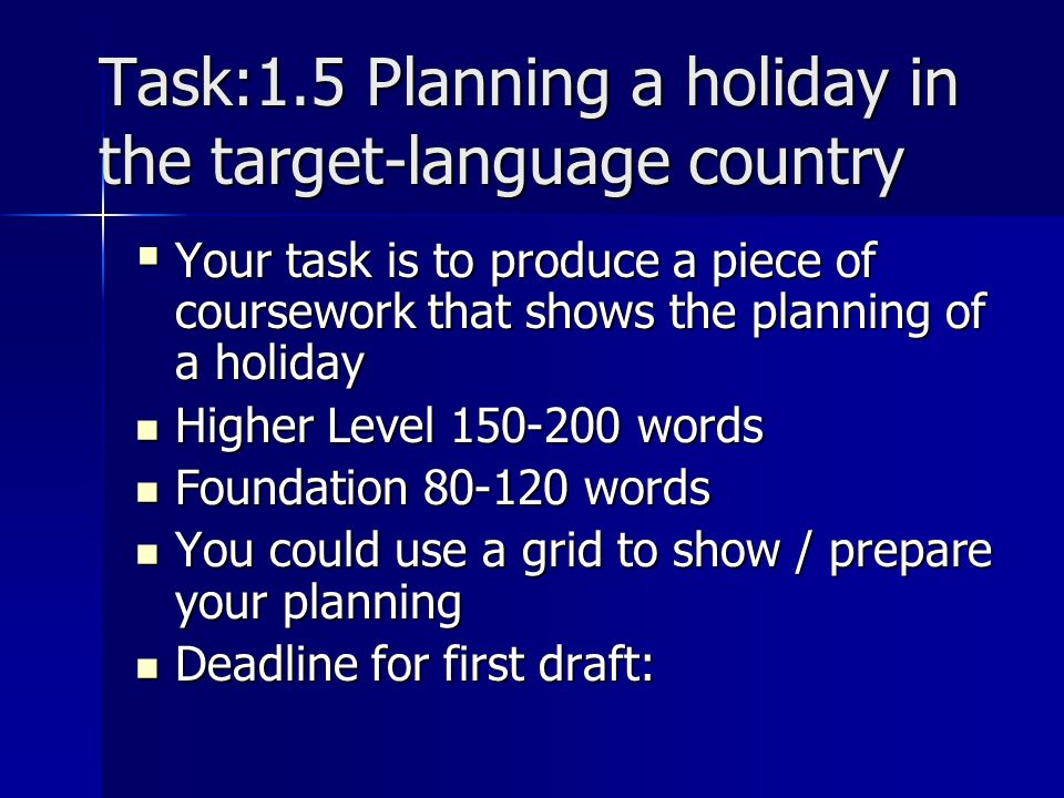 Task:1.5 Planning a holiday in the target-language country Your task is to produce a piece of coursework that shows the planning of a holiday Your task is to produce a piece of coursework that shows the planning of a holiday Higher Level 150-200 words Higher Level 150-200 words Foundation 80-120 words Foundation 80-120 words You could use a grid to show / prepare your planning You could use a grid to show / prepare your planning Deadline for first draft: Deadline for first draft: