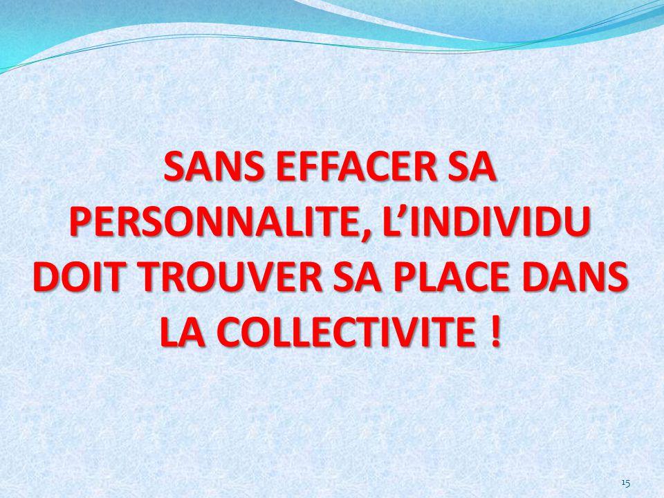 15 SANS EFFACER SA PERSONNALITE, LINDIVIDU DOIT TROUVER SA PLACE DANS LA COLLECTIVITE !