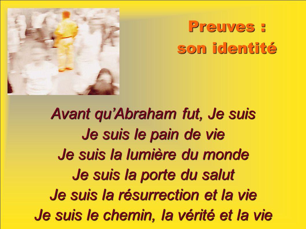Preuves : son identité Avant quAbraham fut, Je suis Je suis le pain de vie Je suis la lumière du monde Je suis la porte du salut Je suis la résurrection et la vie Je suis le chemin, la vérité et la vie