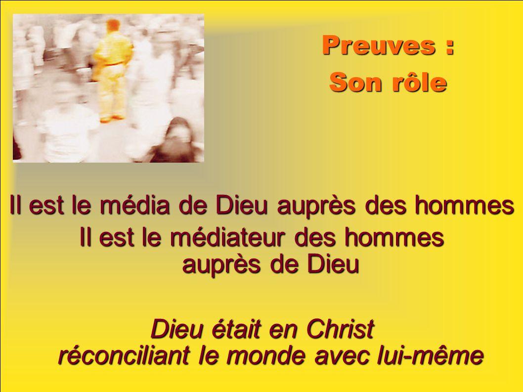 Preuves : Son rôle Il est le média de Dieu auprès des hommes Il est le médiateur des hommes auprès de Dieu Dieu était en Christ réconciliant le monde avec lui-même