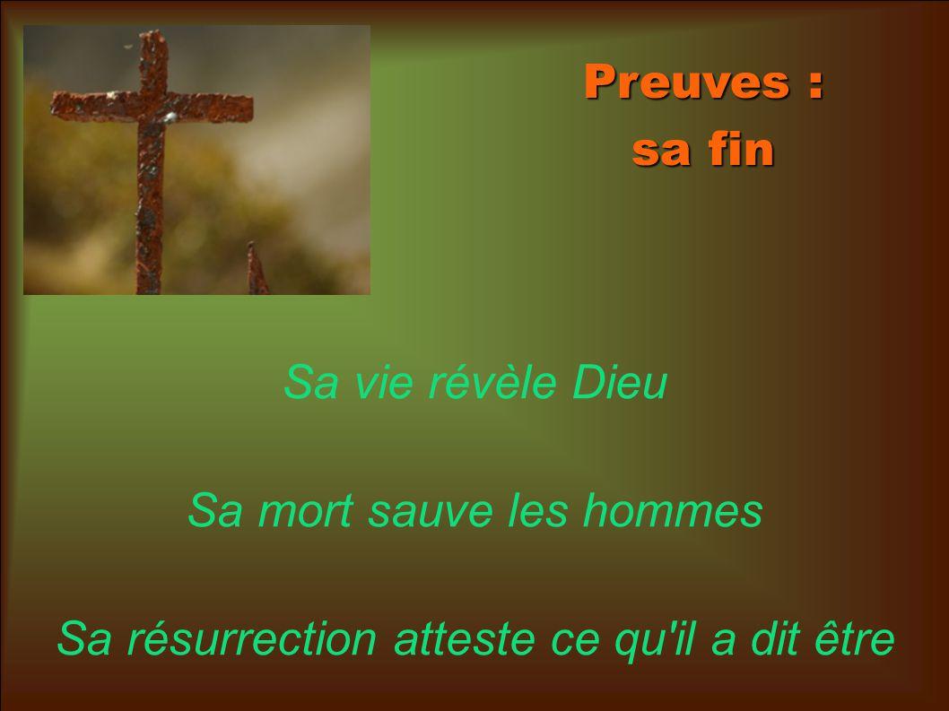 Preuves : sa fin Sa vie révèle Dieu Sa mort sauve les hommes Sa résurrection atteste ce qu il a dit être