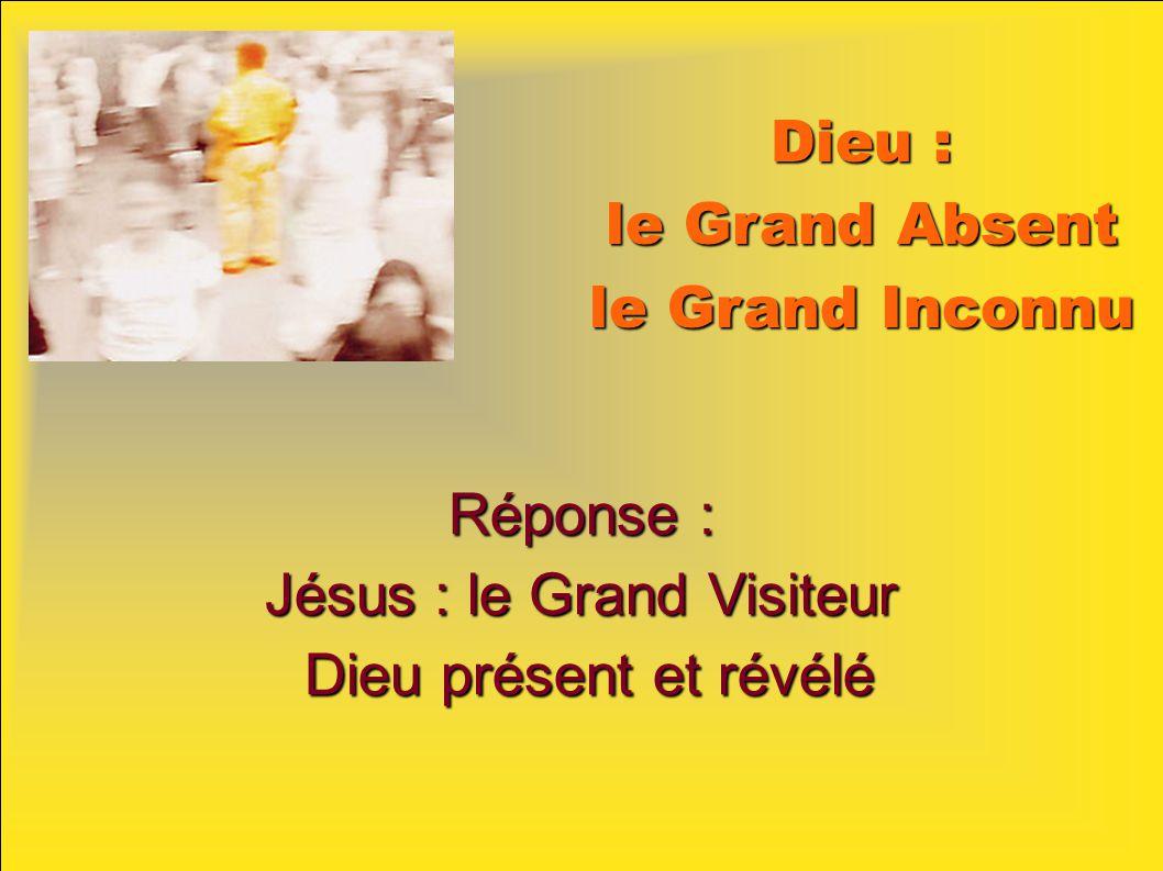 Dieu : le Grand Absent le Grand Inconnu Réponse : Jésus : le Grand Visiteur Dieu présent et révélé Dieu présent et révélé