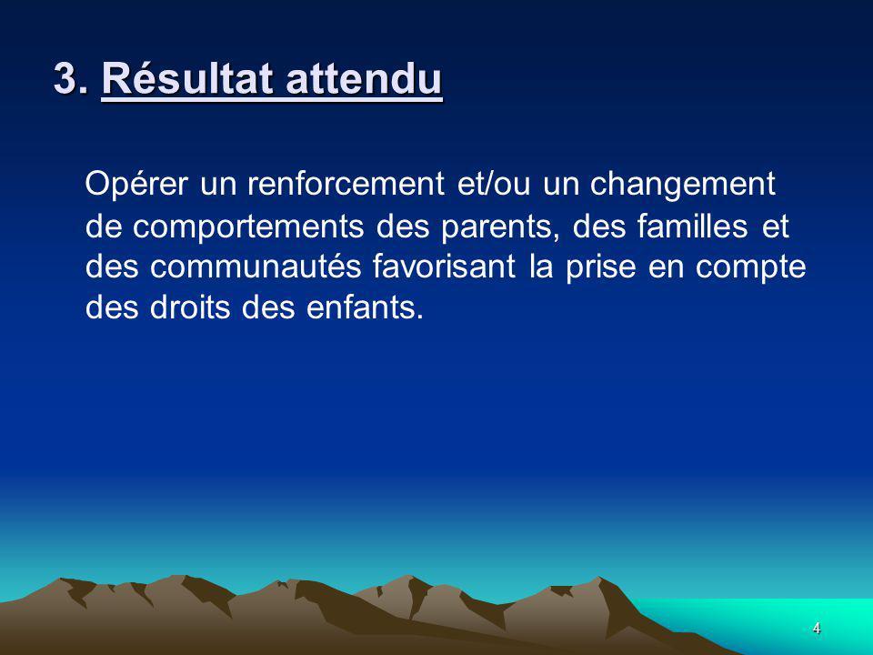 4 3. Résultat attendu Opérer un renforcement et/ou un changement de comportements des parents, des familles et des communautés favorisant la prise en