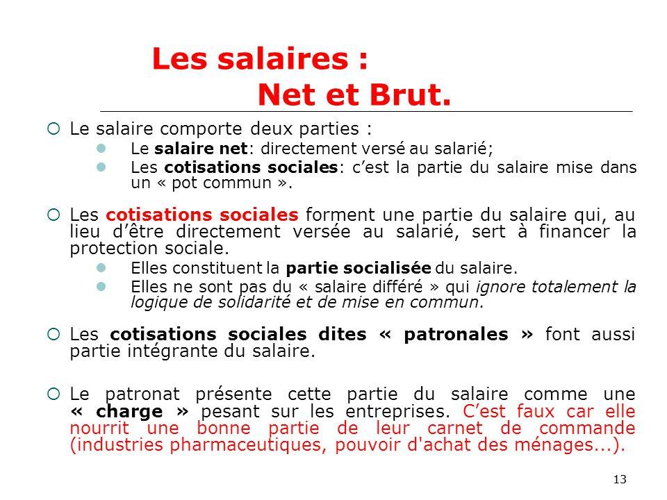13 Le salaire comporte deux parties : Le salaire net: directement versé au salarié; Les cotisations sociales: cest la partie du salaire mise dans un « pot commun ».