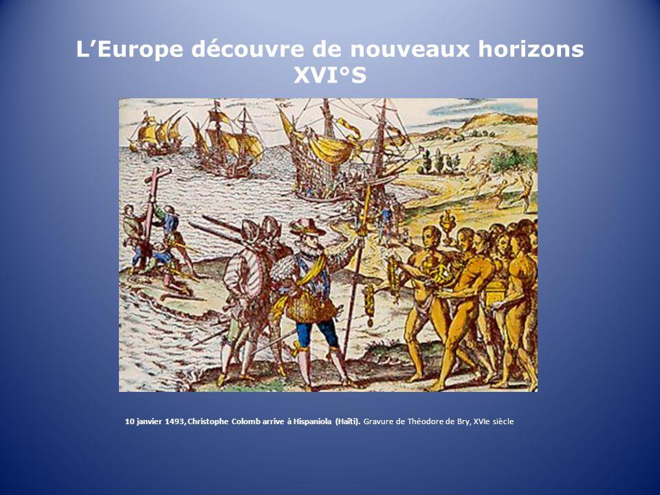 LEurope découvre de nouveaux horizons XVI°S 10 janvier 1493, Christophe Colomb arrive à Hispaniola (Haïti).