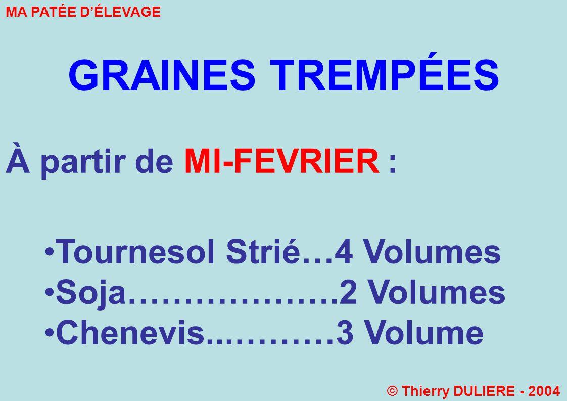 GRAINES TREMPÉES À partir de MI-FEVRIER : Tournesol Strié…4 Volumes Soja……………….2 Volumes Chenevis...………3 Volume MA PATÉE DÉLEVAGE © Thierry DULIERE - 2004