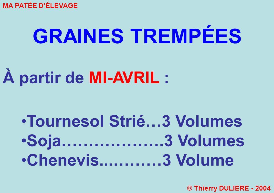 GRAINES TREMPÉES À partir de MI-AVRIL : Tournesol Strié…3 Volumes Soja……………….3 Volumes Chenevis...………3 Volume MA PATÉE DÉLEVAGE © Thierry DULIERE - 2004