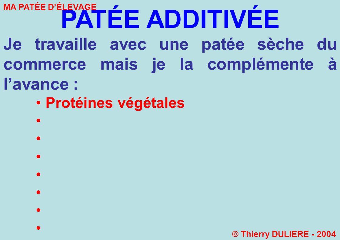 PATÉE ADDITIVÉE Je travaille avec une patée sèche du commerce mais je la complémente à lavance : Protéines végétales MA PATÉE DÉLEVAGE © Thierry DULIERE - 2004