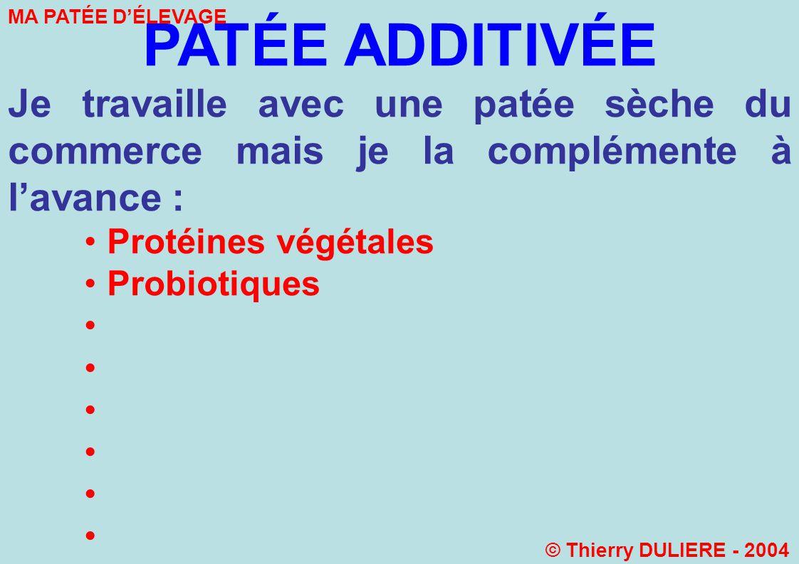 PATÉE ADDITIVÉE Je travaille avec une patée sèche du commerce mais je la complémente à lavance : Protéines végétales Probiotiques MA PATÉE DÉLEVAGE © Thierry DULIERE - 2004