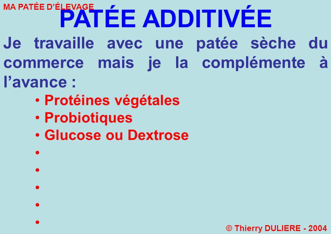 PATÉE ADDITIVÉE Je travaille avec une patée sèche du commerce mais je la complémente à lavance : Protéines végétales Probiotiques Glucose ou Dextrose MA PATÉE DÉLEVAGE © Thierry DULIERE - 2004